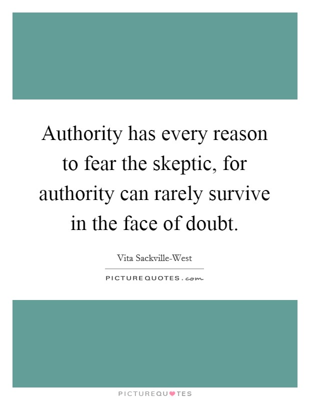 Authority has every reason to fear the skeptic, for authority can rarely survive in the face of doubt Picture Quote #1