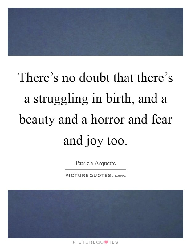 There's no doubt that there's a struggling in birth, and a beauty and a horror and fear and joy too Picture Quote #1