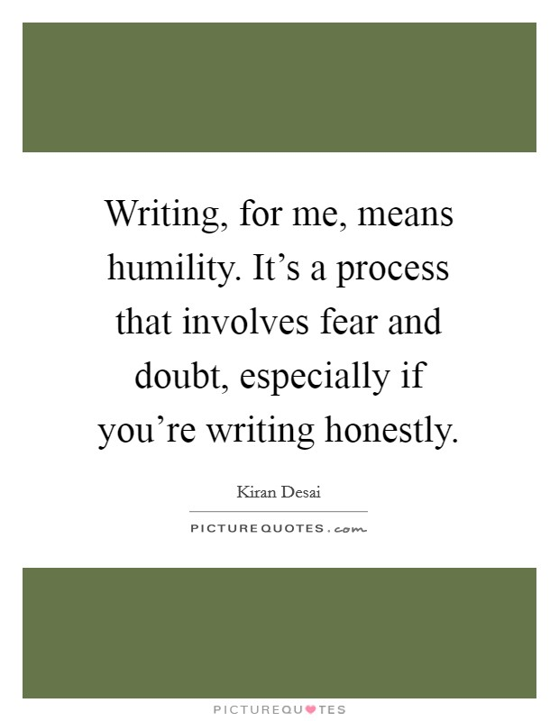 Writing, for me, means humility. It's a process that involves fear and doubt, especially if you're writing honestly. Picture Quote #1