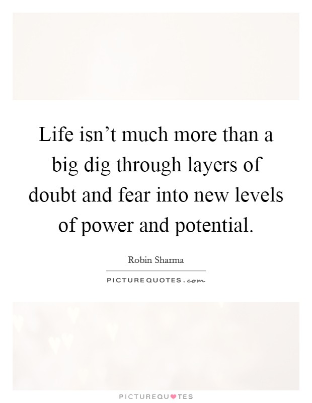 Life isn't much more than a big dig through layers of doubt and fear into new levels of power and potential Picture Quote #1