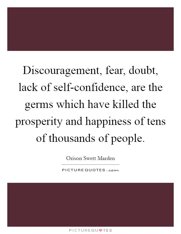 Discouragement, fear, doubt, lack of self-confidence, are the germs which have killed the prosperity and happiness of tens of thousands of people Picture Quote #1