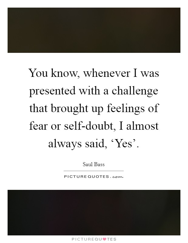 You know, whenever I was presented with a challenge that brought up feelings of fear or self-doubt, I almost always said, 'Yes' Picture Quote #1