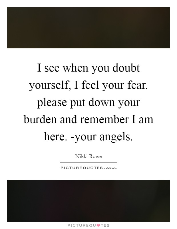 I see when you doubt yourself, I feel your fear. please put down your burden and remember I am here. -your angels Picture Quote #1