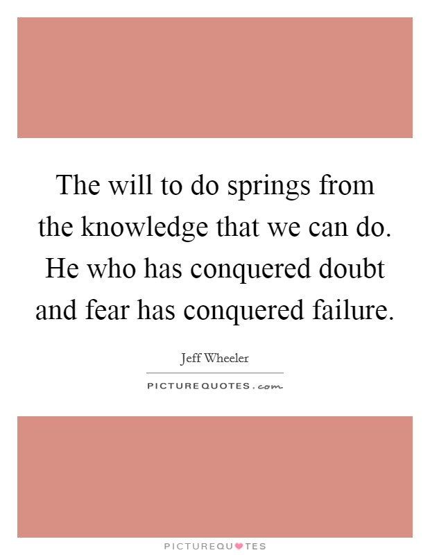 The will to do springs from the knowledge that we can do. He who has conquered doubt and fear has conquered failure Picture Quote #1