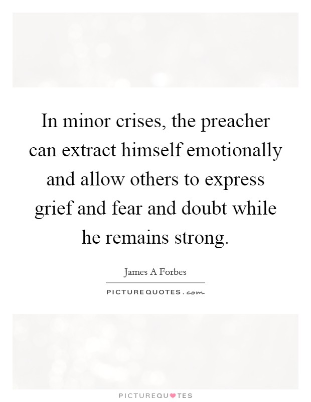 In minor crises, the preacher can extract himself emotionally and allow others to express grief and fear and doubt while he remains strong Picture Quote #1