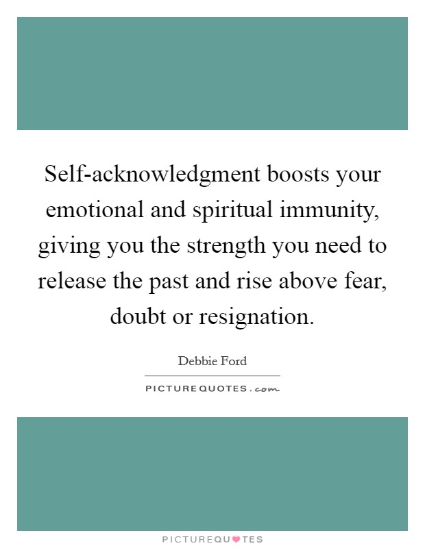 Self-acknowledgment boosts your emotional and spiritual immunity, giving you the strength you need to release the past and rise above fear, doubt or resignation Picture Quote #1