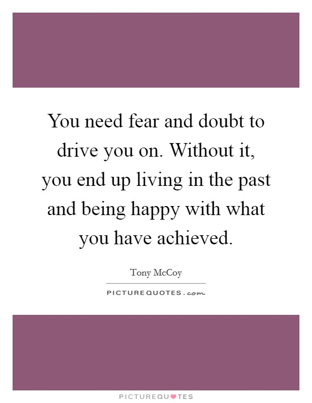 You need fear and doubt to drive you on. Without it, you end up living in the past and being happy with what you have achieved Picture Quote #1