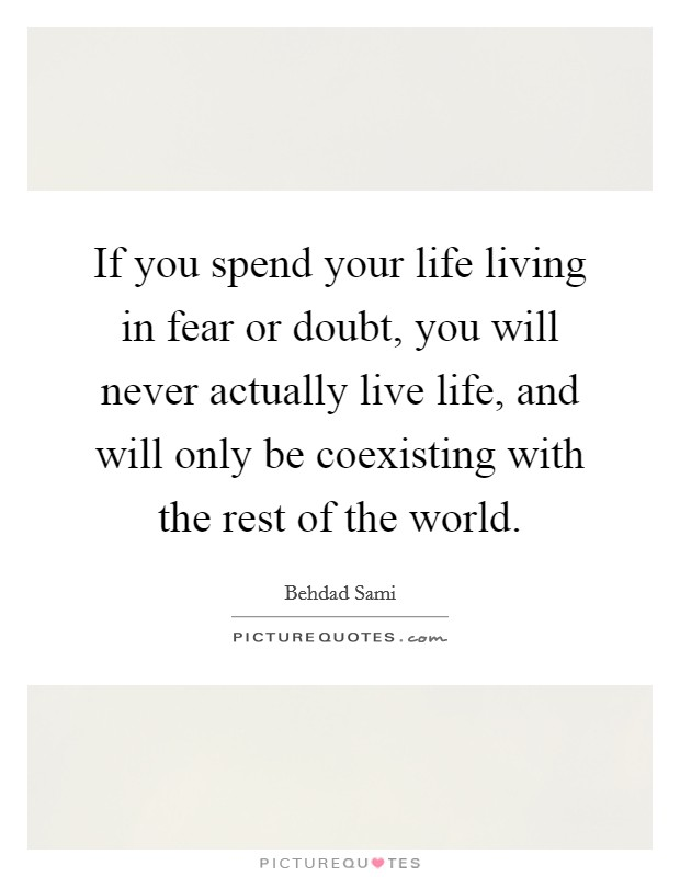 If you spend your life living in fear or doubt, you will never actually live life, and will only be coexisting with the rest of the world Picture Quote #1