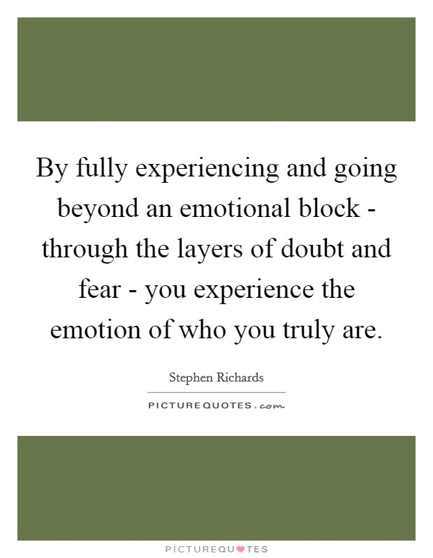 By fully experiencing and going beyond an emotional block - through the layers of doubt and fear - you experience the emotion of who you truly are. Picture Quote #1