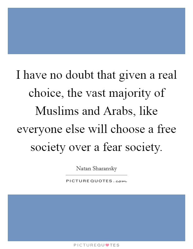 I have no doubt that given a real choice, the vast majority of Muslims and Arabs, like everyone else will choose a free society over a fear society Picture Quote #1