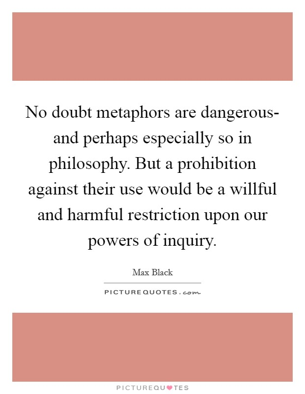 No doubt metaphors are dangerous- and perhaps especially so in philosophy. But a prohibition against their use would be a willful and harmful restriction upon our powers of inquiry Picture Quote #1