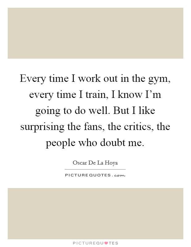 Every time I work out in the gym, every time I train, I know I'm going to do well. But I like surprising the fans, the critics, the people who doubt me Picture Quote #1