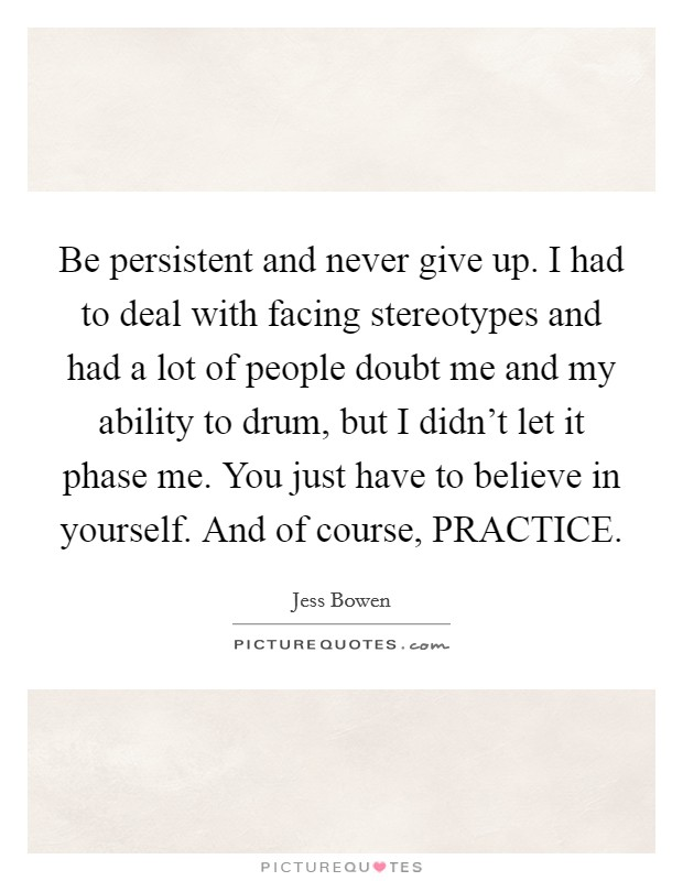 Be persistent and never give up. I had to deal with facing stereotypes and had a lot of people doubt me and my ability to drum, but I didn't let it phase me. You just have to believe in yourself. And of course, PRACTICE. Picture Quote #1