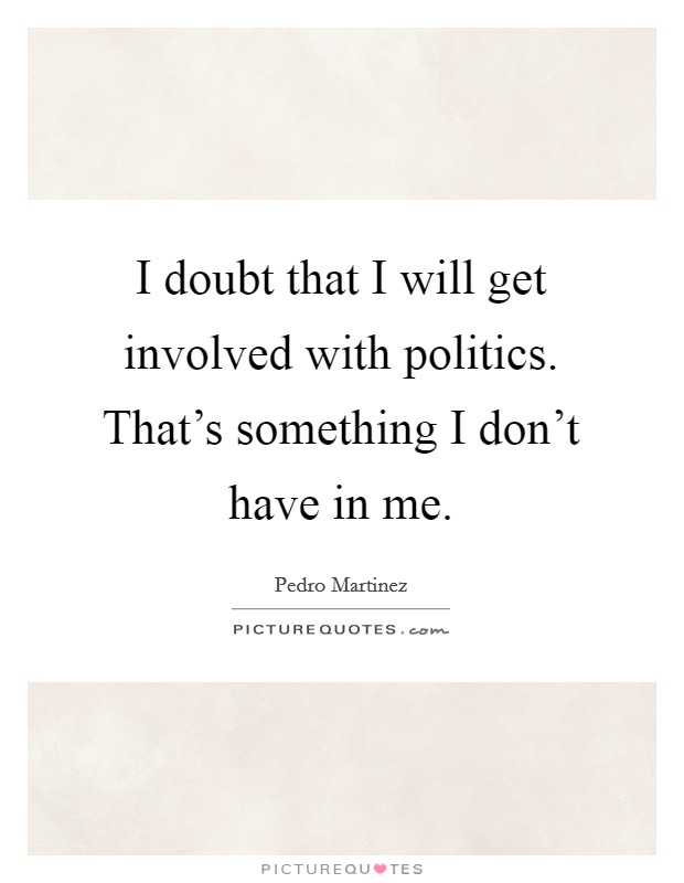 I doubt that I will get involved with politics. That's something I don't have in me Picture Quote #1