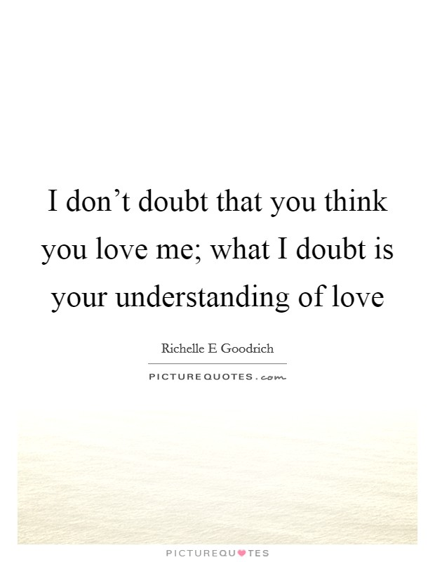 I don't doubt that you think you love me; what I doubt is your understanding of love Picture Quote #1