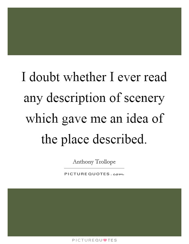 I doubt whether I ever read any description of scenery which gave me an idea of the place described Picture Quote #1