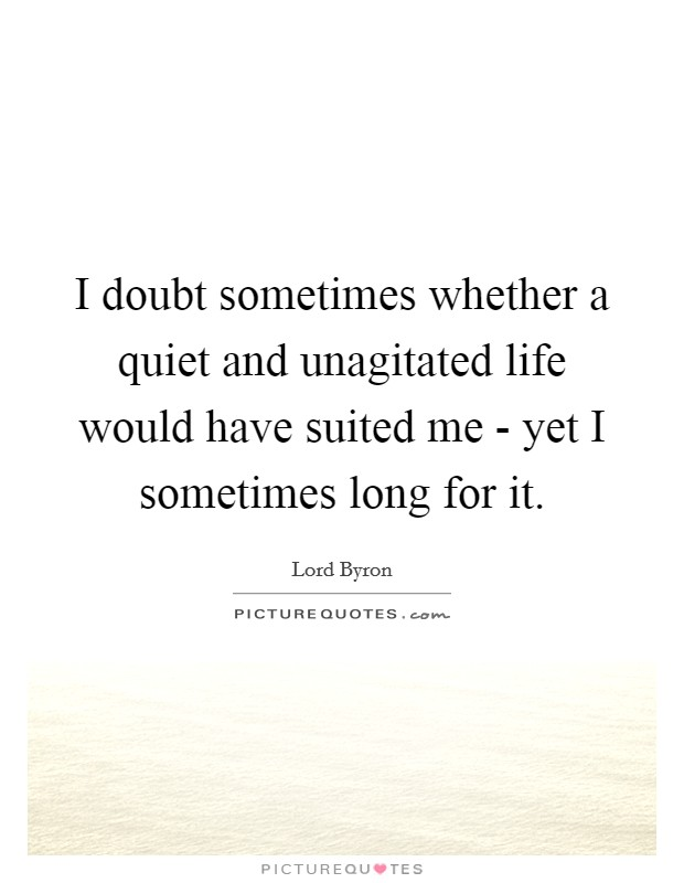 I doubt sometimes whether a quiet and unagitated life would have suited me - yet I sometimes long for it Picture Quote #1