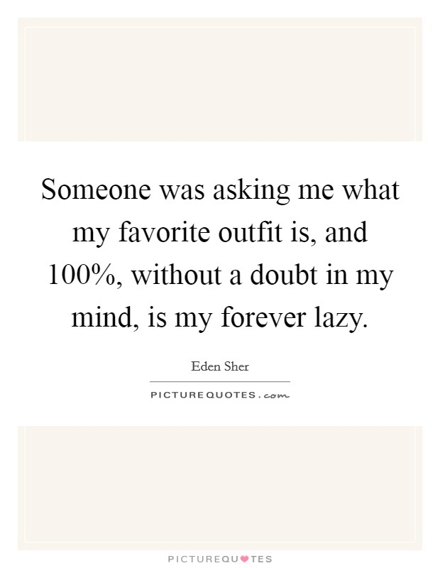 Someone was asking me what my favorite outfit is, and 100%, without a doubt in my mind, is my forever lazy Picture Quote #1