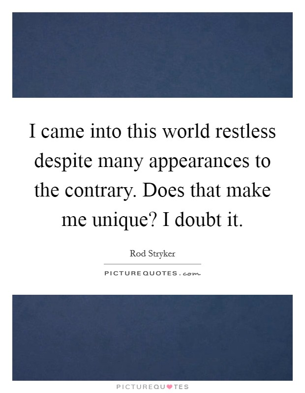 I came into this world restless despite many appearances to the contrary. Does that make me unique? I doubt it Picture Quote #1