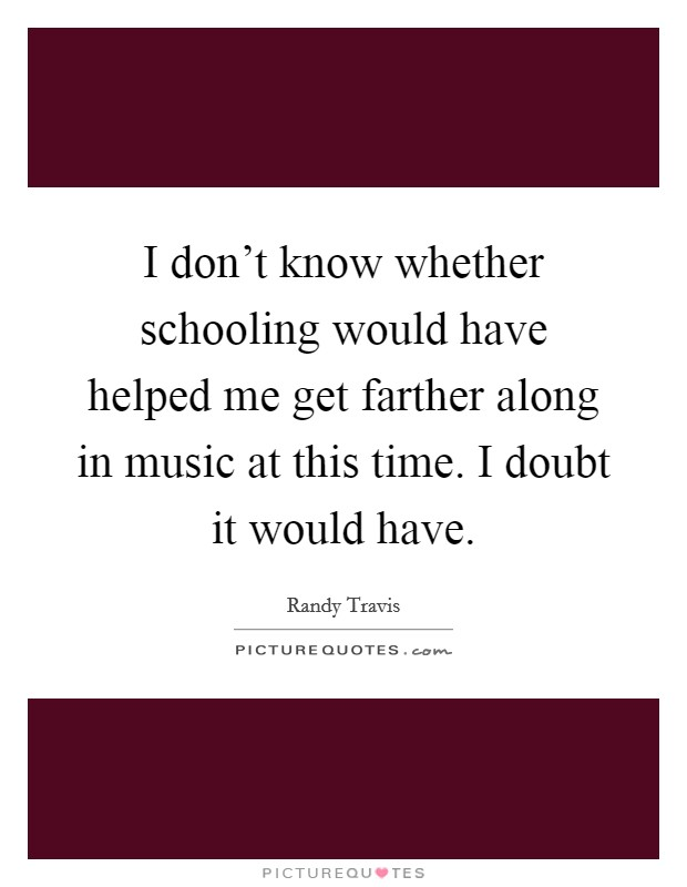 I don't know whether schooling would have helped me get farther along in music at this time. I doubt it would have Picture Quote #1