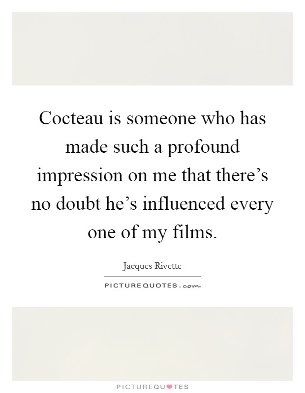 Cocteau is someone who has made such a profound impression on me that there's no doubt he's influenced every one of my films Picture Quote #1