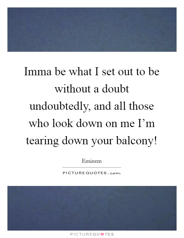 Imma be what I set out to be without a doubt undoubtedly, and all those who look down on me I'm tearing down your balcony! Picture Quote #1