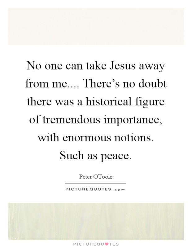No one can take Jesus away from me.... There's no doubt there was a historical figure of tremendous importance, with enormous notions. Such as peace Picture Quote #1