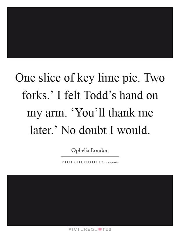 One slice of key lime pie. Two forks.' I felt Todd's hand on my arm. 'You'll thank me later.' No doubt I would Picture Quote #1