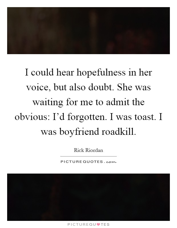 I could hear hopefulness in her voice, but also doubt. She was waiting for me to admit the obvious: I'd forgotten. I was toast. I was boyfriend roadkill Picture Quote #1