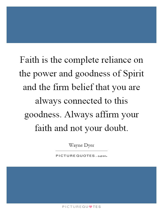 Faith is the complete reliance on the power and goodness of Spirit and the firm belief that you are always connected to this goodness. Always affirm your faith and not your doubt Picture Quote #1