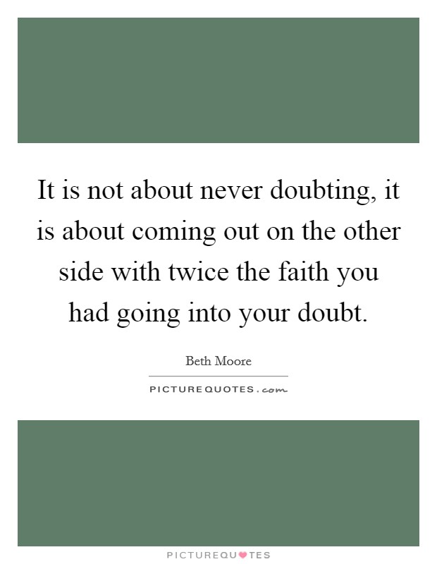 It is not about never doubting, it is about coming out on the other side with twice the faith you had going into your doubt Picture Quote #1