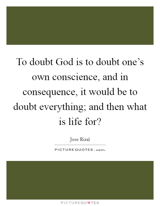 To doubt God is to doubt one's own conscience, and in consequence, it would be to doubt everything; and then what is life for? Picture Quote #1
