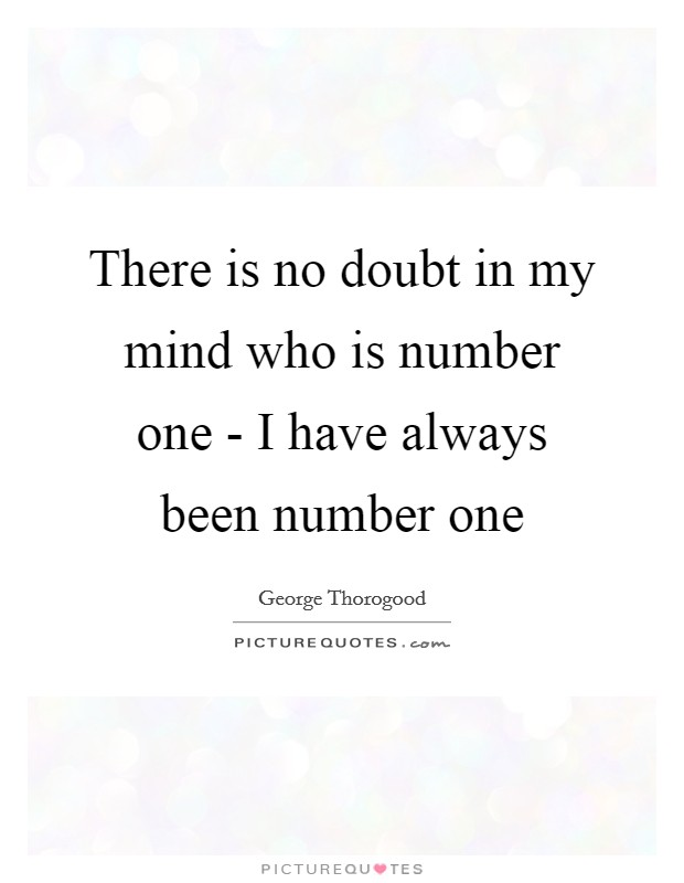 There is no doubt in my mind who is number one - I have always been number one Picture Quote #1