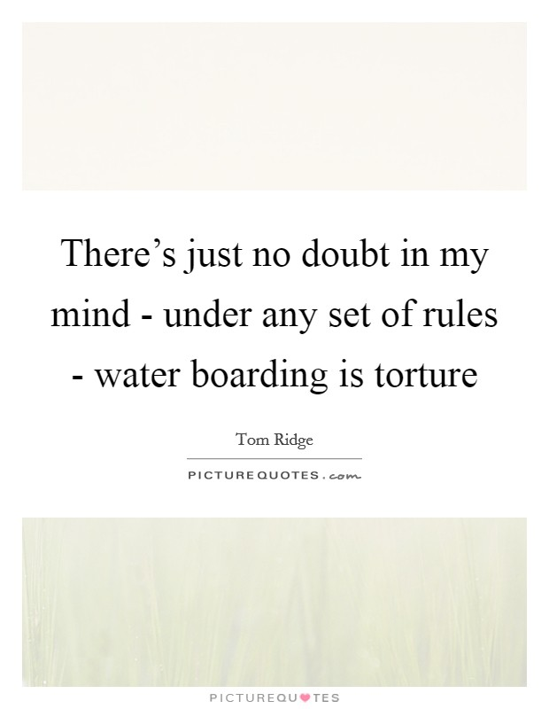 There's just no doubt in my mind - under any set of rules - water boarding is torture Picture Quote #1