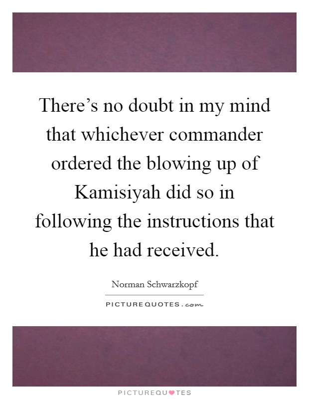 There's no doubt in my mind that whichever commander ordered the blowing up of Kamisiyah did so in following the instructions that he had received. Picture Quote #1