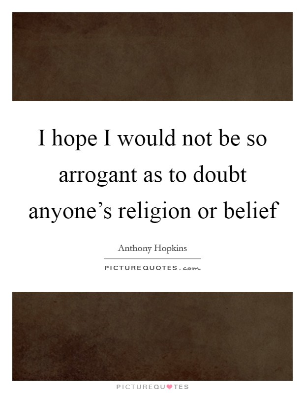 I hope I would not be so arrogant as to doubt anyone's religion or belief Picture Quote #1