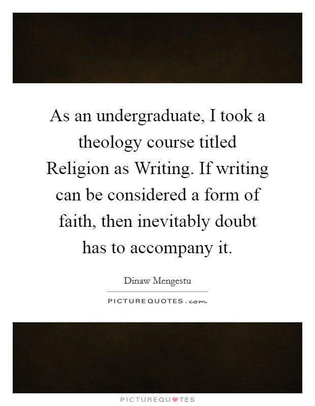 As an undergraduate, I took a theology course titled Religion as Writing. If writing can be considered a form of faith, then inevitably doubt has to accompany it Picture Quote #1