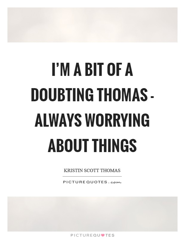 I'm a bit of a Doubting Thomas - always worrying about things Picture Quote #1