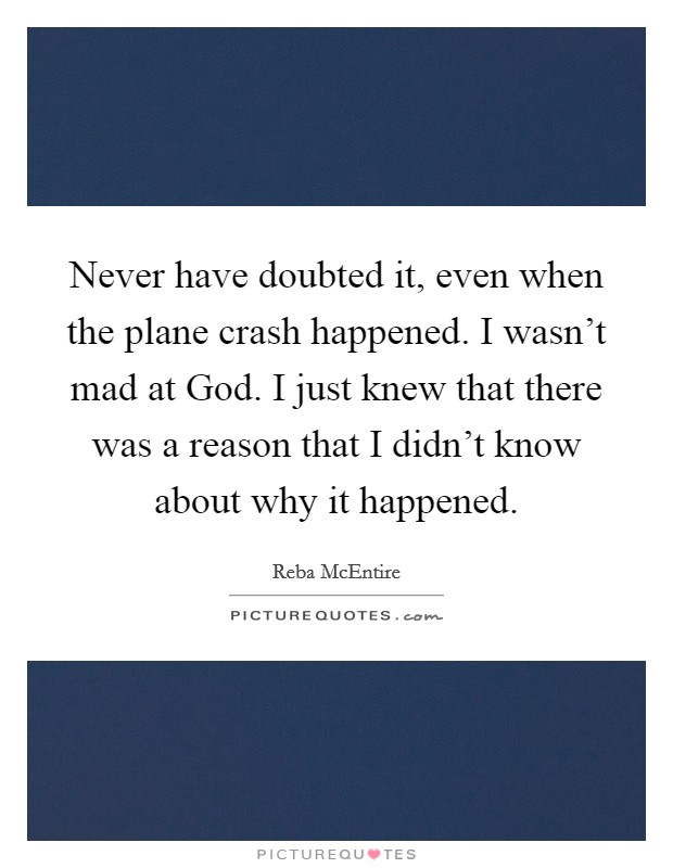 Never have doubted it, even when the plane crash happened. I wasn't mad at God. I just knew that there was a reason that I didn't know about why it happened Picture Quote #1
