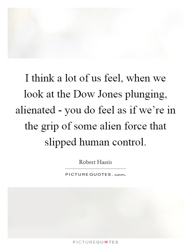 I think a lot of us feel, when we look at the Dow Jones plunging, alienated - you do feel as if we're in the grip of some alien force that slipped human control Picture Quote #1