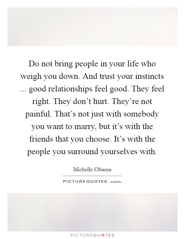 Do not bring people in your life who weigh you down. And trust your instincts ... good relationships feel good. They feel right. They don't hurt. They're not painful. That's not just with somebody you want to marry, but it's with the friends that you choose. It's with the people you surround yourselves with Picture Quote #1