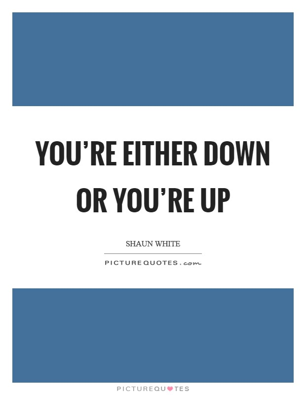 You're either down or you're up Picture Quote #1