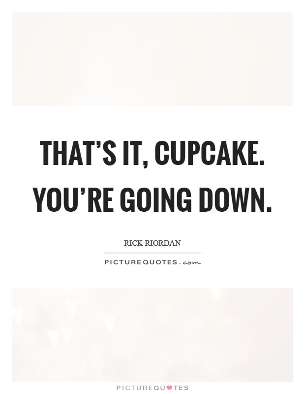 That's it, cupcake. You're going down Picture Quote #1