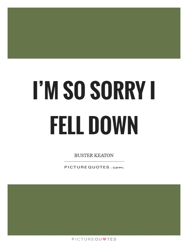 I'm so sorry I fell down Picture Quote #1