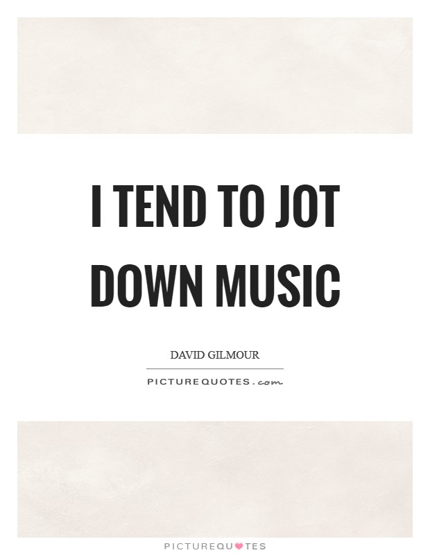 I tend to jot down music Picture Quote #1