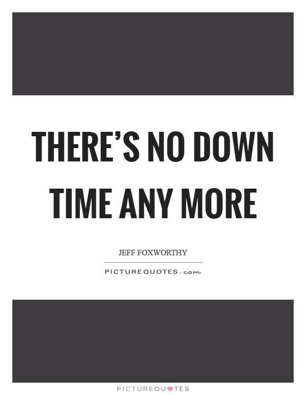 There's no down time any more Picture Quote #1