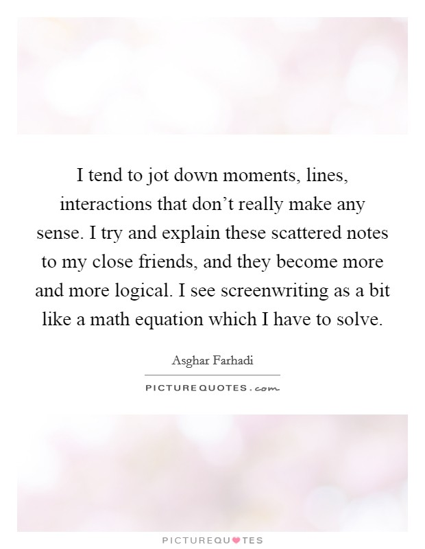I tend to jot down moments, lines, interactions that don't really make any sense. I try and explain these scattered notes to my close friends, and they become more and more logical. I see screenwriting as a bit like a math equation which I have to solve Picture Quote #1