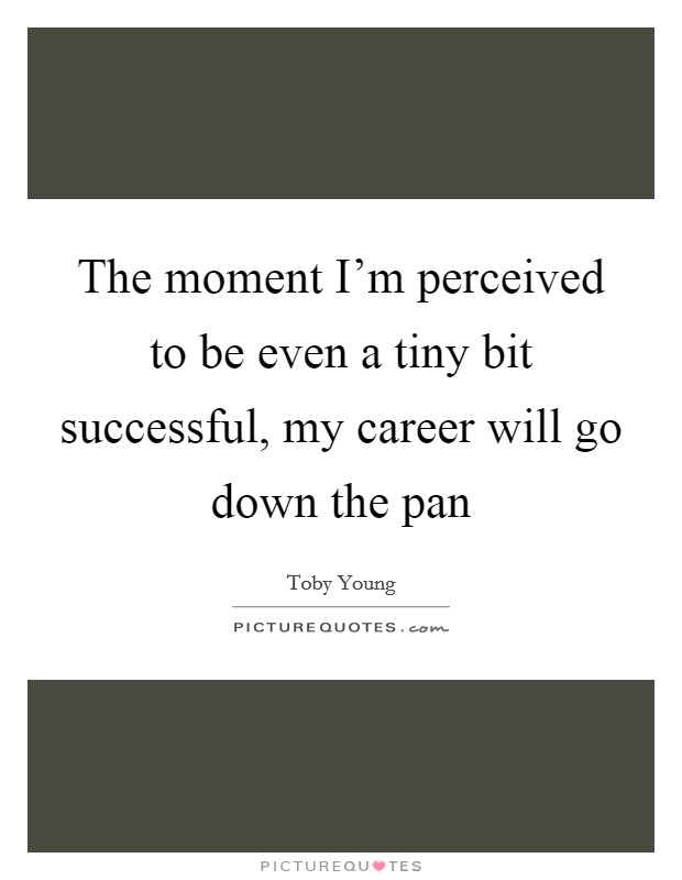 The moment I'm perceived to be even a tiny bit successful, my career will go down the pan Picture Quote #1