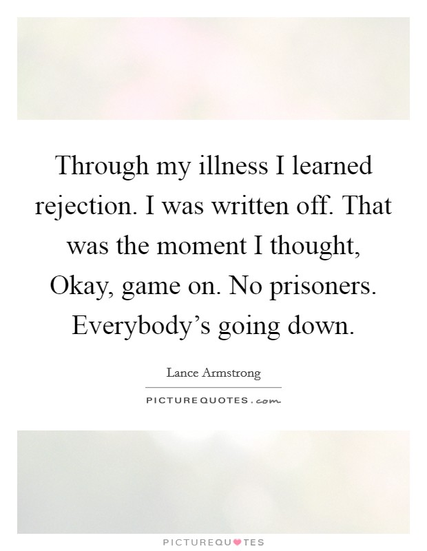 Through my illness I learned rejection. I was written off. That was the moment I thought, Okay, game on. No prisoners. Everybody's going down Picture Quote #1