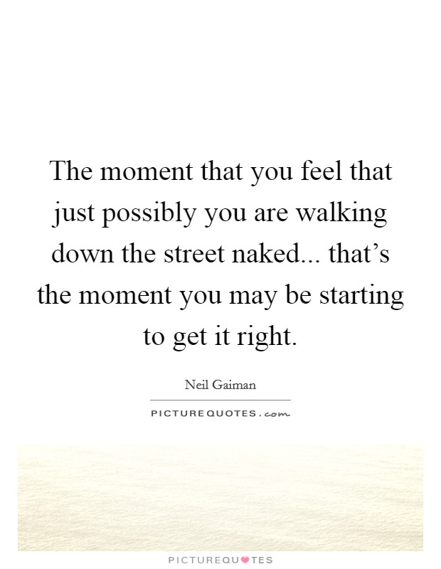 The moment that you feel that just possibly you are walking down the street naked... that's the moment you may be starting to get it right Picture Quote #1
